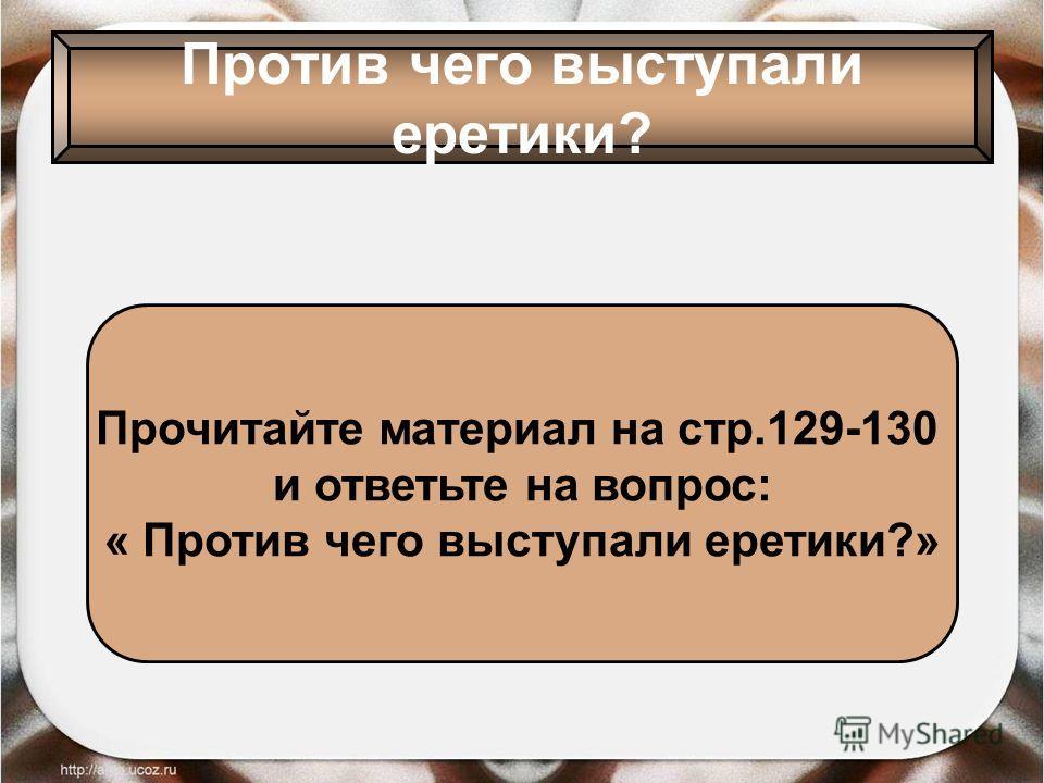 Против чего выступали еретики? Прочитайте материал на стр.129-130 и ответьте на вопрос: « Против чего выступали еретики?»