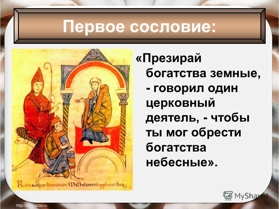 «Презирай богатства земные, - говорил один церковный деятель, - чтобы ты мог обрести богатства небесные». Первое сословие: