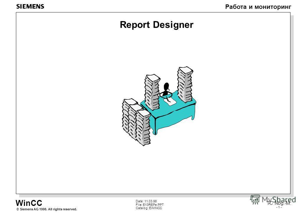 WinCC Работа и мониторинг Siemens AG 1998. All rights reserved.© TC Nbg.-M. - 1 - Date: 11.03.98 File: E13REPe.PPT Catalog: EWINCC Report Designer