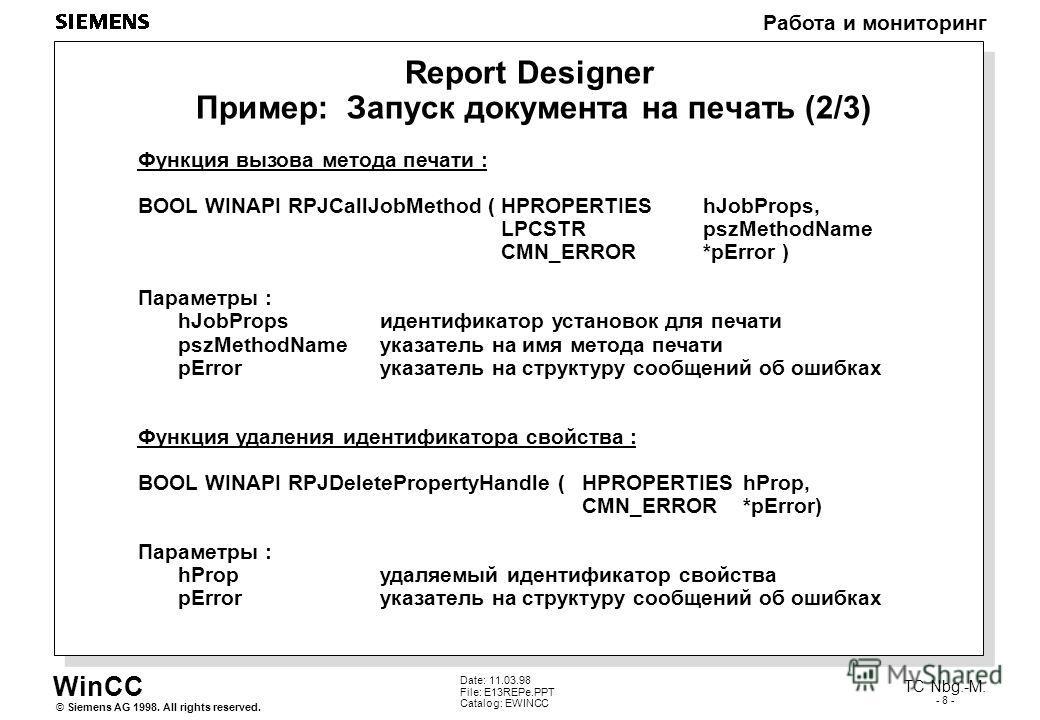 WinCC Работа и мониторинг Siemens AG 1998. All rights reserved.© TC Nbg.-M. - 8 - Date: 11.03.98 File: E13REPe.PPT Catalog: EWINCC Report Designer Пример: Запуск документа на печать (2/3) Функция вызова метода печати : BOOL WINAPI RPJCallJobMethod (H
