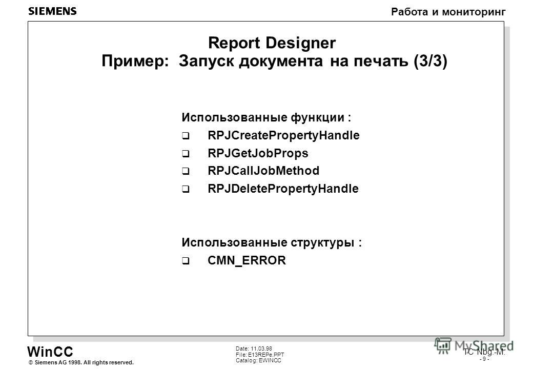 WinCC Работа и мониторинг Siemens AG 1998. All rights reserved.© TC Nbg.-M. - 9 - Date: 11.03.98 File: E13REPe.PPT Catalog: EWINCC Report Designer Пример: Запуск документа на печать (3/3) Использованные функции : RPJCreatePropertyHandle RPJGetJobProp