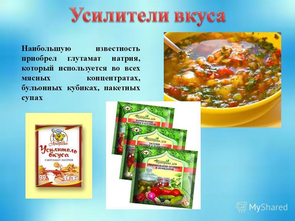 Наибольшую известность приобрел глутамат натрия, который используется во всех мясных концентратах, бульонных кубиках, пакетных супах