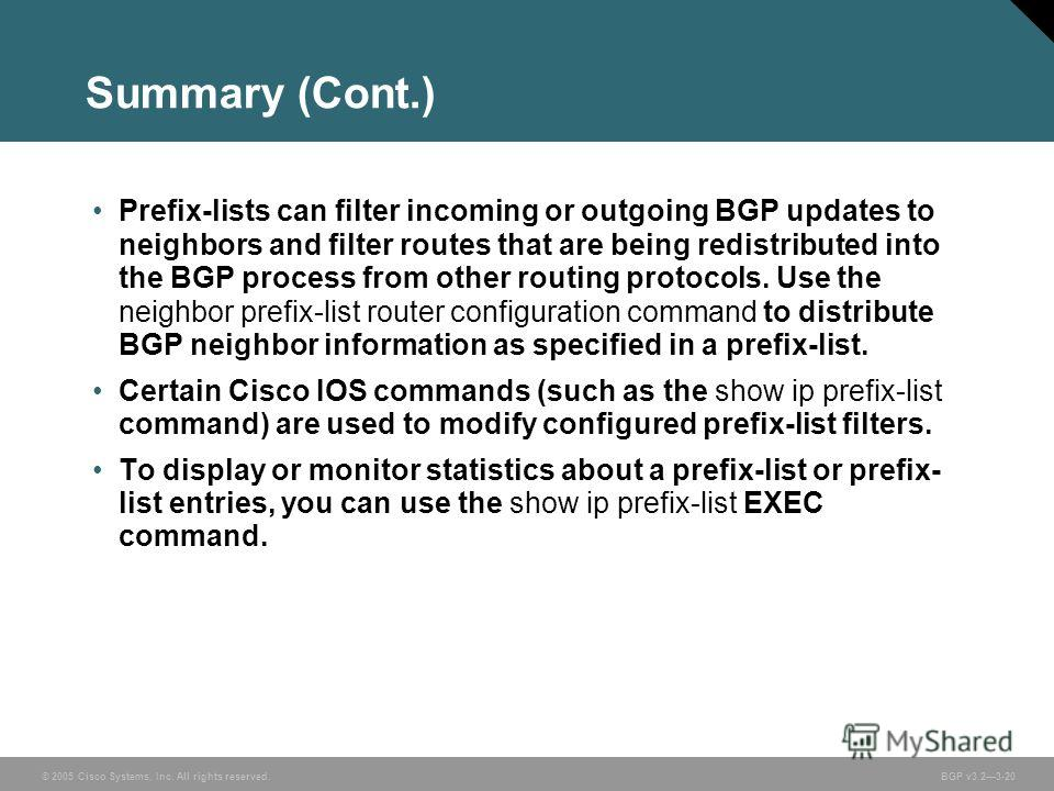 © 2005 Cisco Systems, Inc. All rights reserved. BGP v3.23-20 Summary (Cont.) Prefix-lists can filter incoming or outgoing BGP updates to neighbors and filter routes that are being redistributed into the BGP process from other routing protocols. Use t