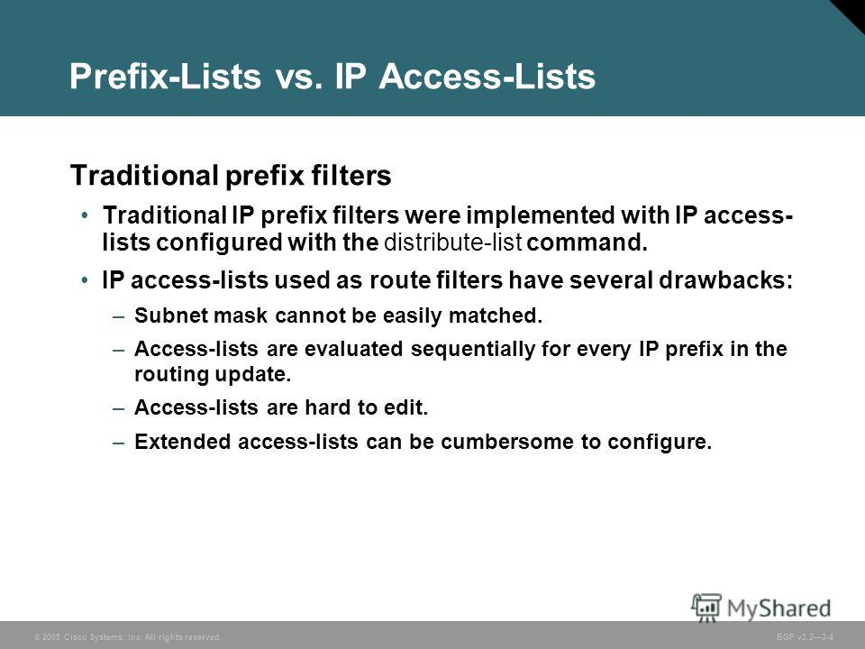 © 2005 Cisco Systems, Inc. All rights reserved. BGP v3.23-4 Prefix-Lists vs. IP Access-Lists Traditional prefix filters Traditional IP prefix filters were implemented with IP access- lists configured with the distribute-list command. IP access-lists