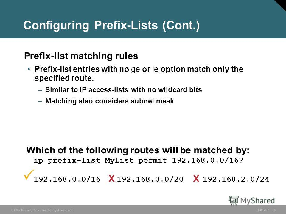 © 2005 Cisco Systems, Inc. All rights reserved. BGP v3.23-8 Configuring Prefix-Lists (Cont.) Prefix-list matching rules Prefix-list entries with no ge or le option match only the specified route. –Similar to IP access-lists with no wildcard bits –Mat