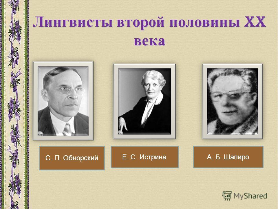 Лингвисты второй половины XX века С. П. Обнорский Е. С. ИстринаА. Б. Шапиро