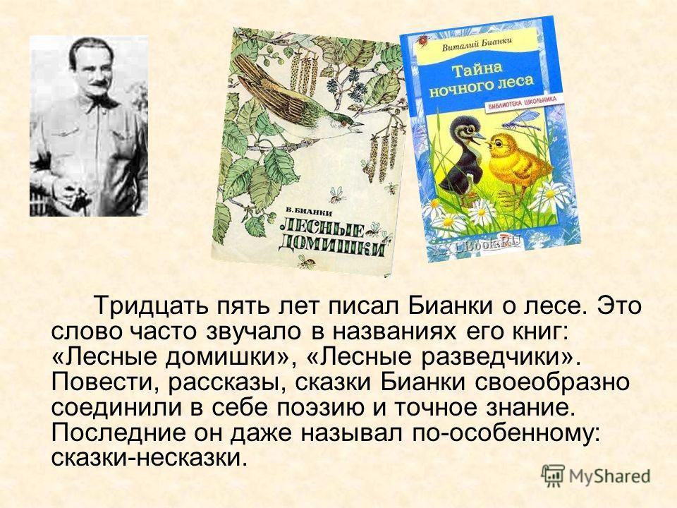 Тридцать пять лет писал Бианки о лесе. Это слово часто звучало в названиях его книг: «Лесные домишки», «Лесные разведчики». Повести, рассказы, сказки Бианки своеобразно соединили в себе поэзию и точное знание. Последние он даже называл по-особенному: