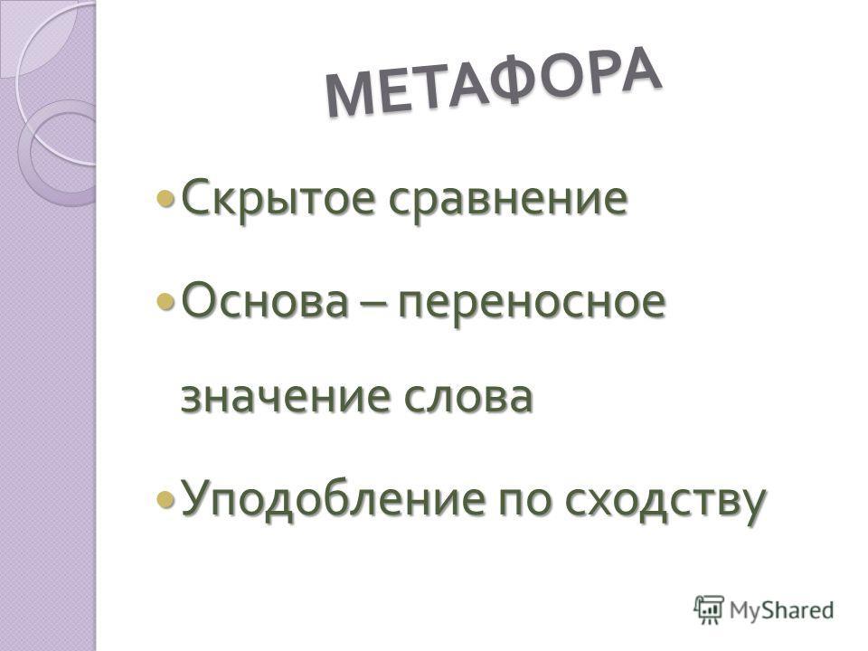 МЕТАФОРА Скрытое сравнение Скрытое сравнение Основа – переносное значение слова Основа – переносное значение слова Уподобление по сходству Уподобление по сходству