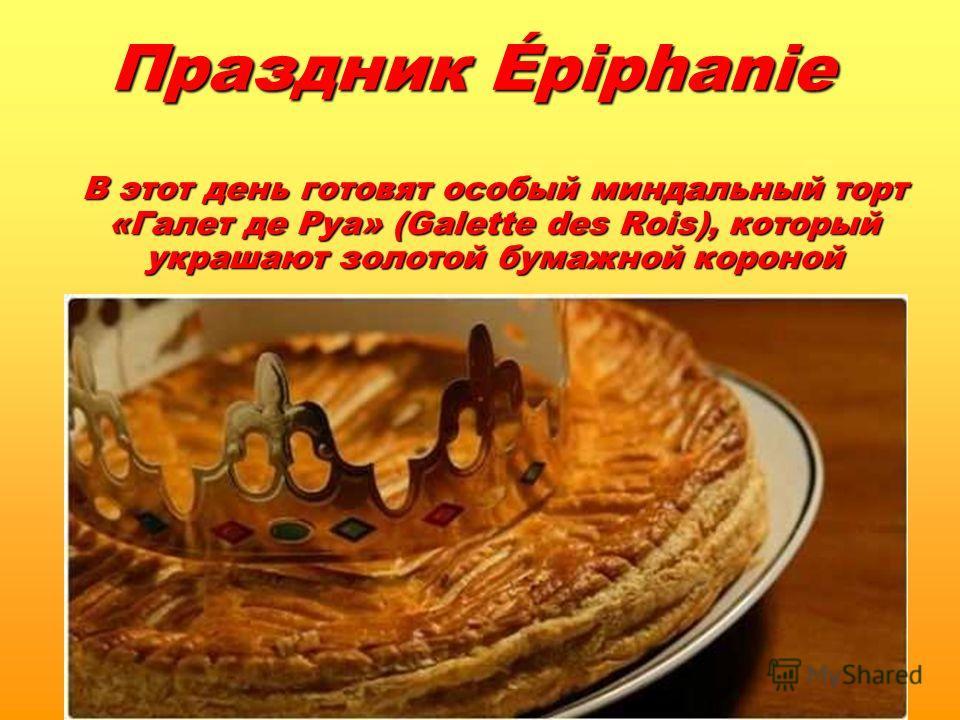 Праздник Épiphanie В этот день готовят особый миндальный торт «Галет де Руа» (Galette des Rois), который украшают золотой бумажной короной