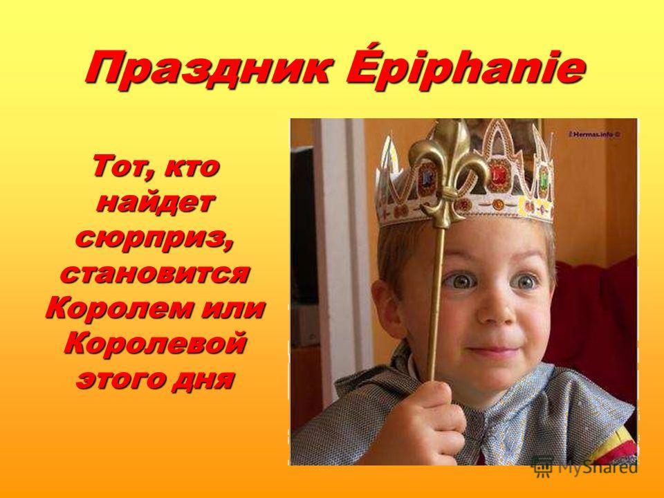 Тот, кто найдет сюрприз, становится Королем или Королевой этого дня Праздник Épiphanie