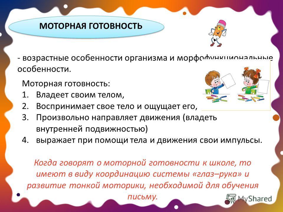 МОТОРНАЯ ГОТОВНОСТЬ Моторная готовность: 1. Владеет своим телом, 2. Воспринимает свое тело и ощущает его, 3. Произвольно направляет движения (владеть внутренней подвижностью) 4. выражает при помощи тела и движения свои импульсы. Когда говорят о мотор