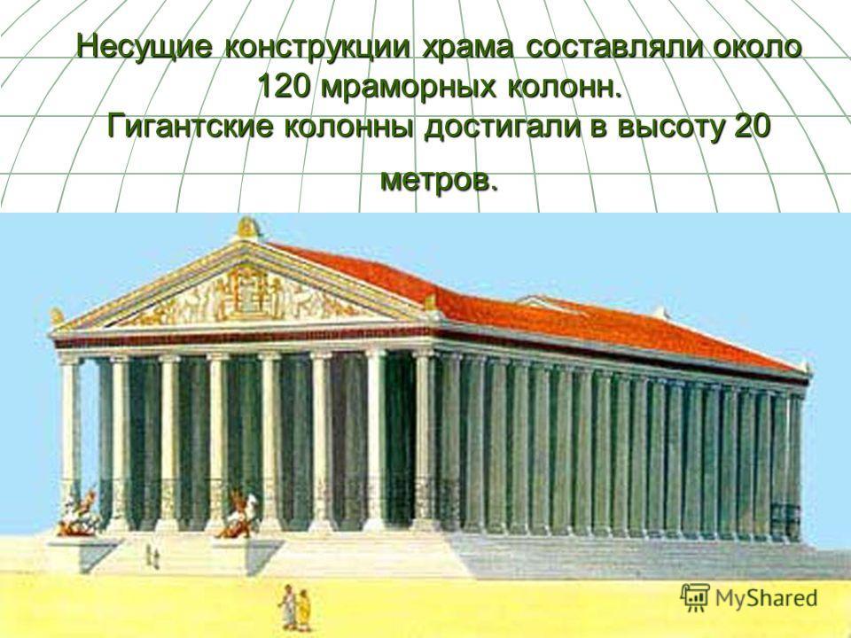 Несущие конструкции храма составляли около 120 мраморных колонн. Гигантские колонны достигали в высоту 20 метров.
