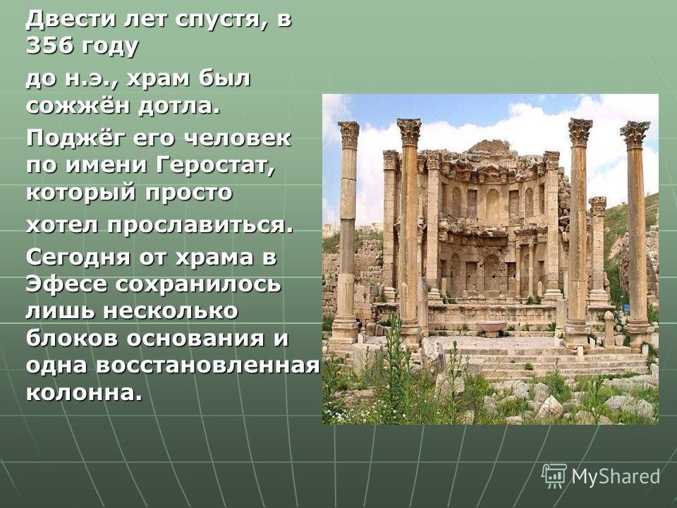 Двести лет спустя, в 356 году до н.э., храм был сожжён дотла. Поджёг его человек по имени Геростат, который просто хотел прославиться. Сегодня от храма в Эфесе сохранилось лишь несколько блоков основания и одна восстановленная колонна.