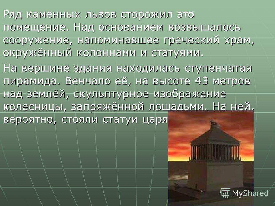 Ряд каменных львов сторожил это помещение. Над основанием возвышалось сооружение, напоминавшее греческий храм, окружённый колоннами и статуями. На вершине здания находилась ступенчатая пирамида. Венчало её, на высоте 43 метров над землёй, скульптурно