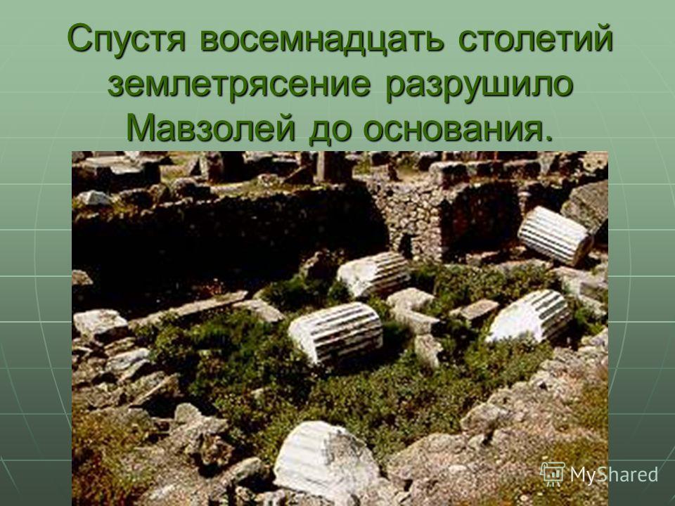 Спустя восемнадцать столетий землетрясение разрушило Мавзолей до основания.