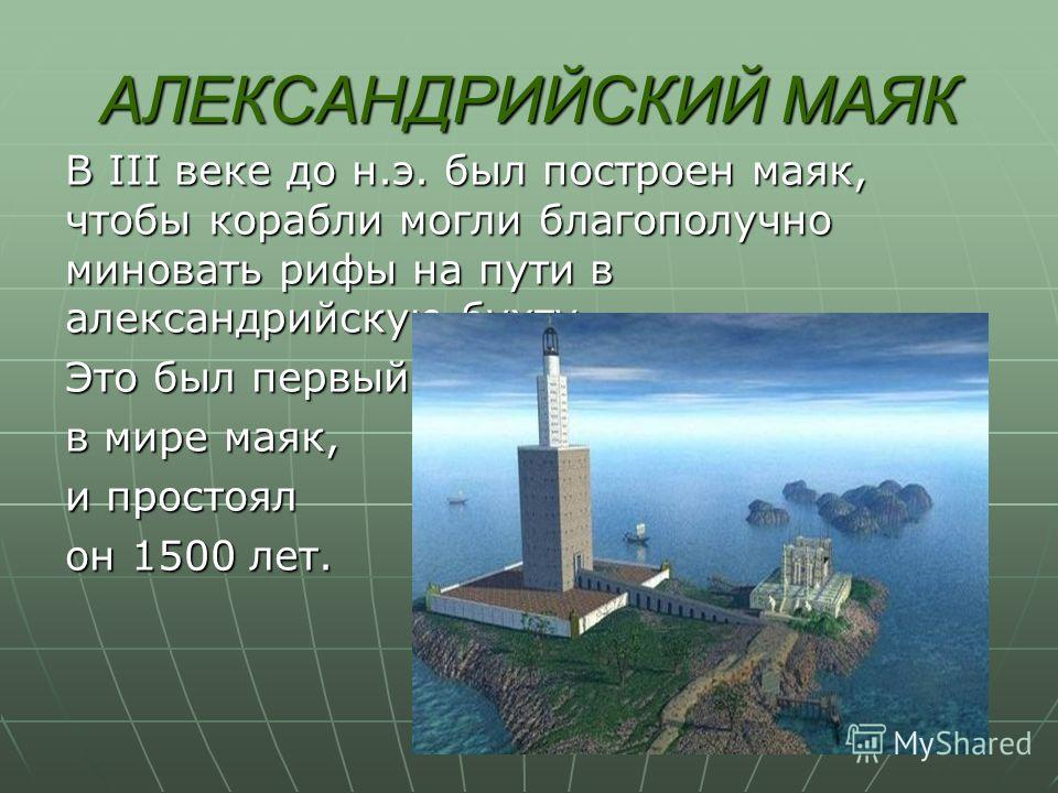 АЛЕКСАНДРИЙСКИЙ МАЯК В III веке до н.э. был построен маяк, чтобы корабли могли благополучно миновать рифы на пути в александрийскую бухту. Это был первый в мире маяк, и простоял он 1500 лет.