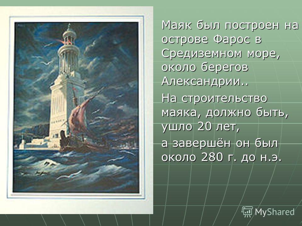 Маяк был построен на острове Фарос в Средиземном море, около берегов Александрии.. На строительство маяка, должно быть, ушло 20 лет, а завершён он был около 280 г. до н.э.