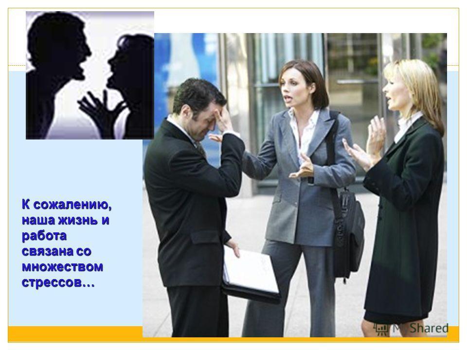 К сожалению, наша жизнь и работа связана со множеством стрессов…