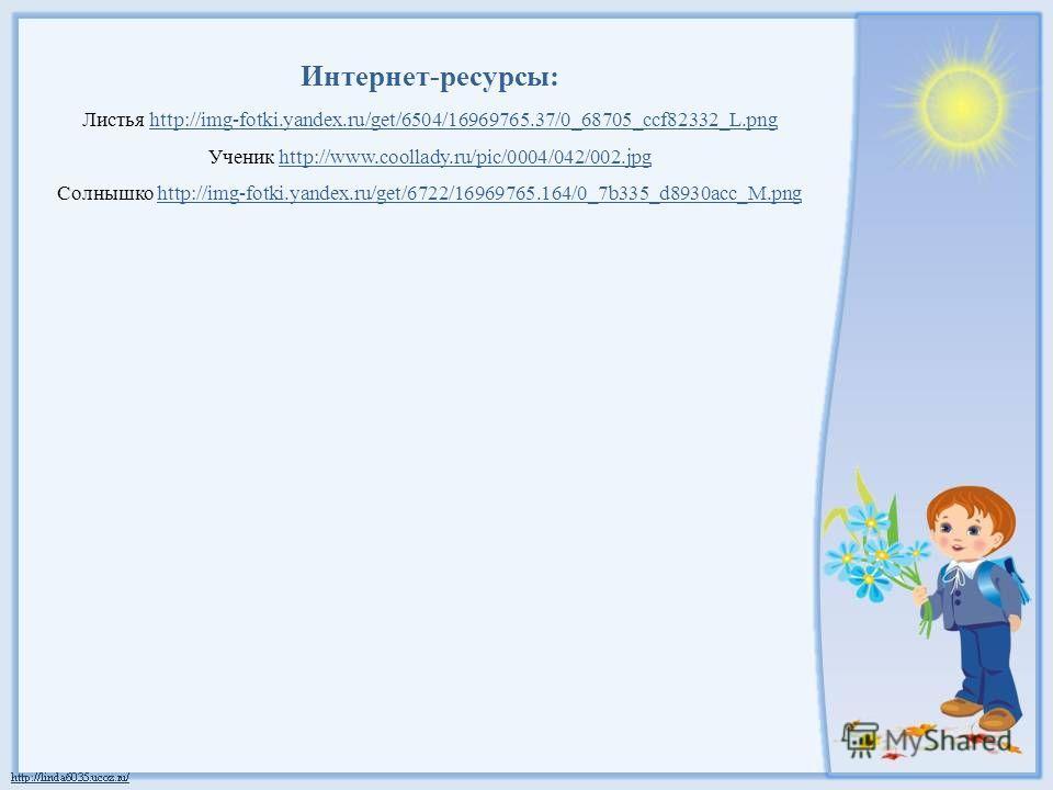Интернет-ресурсы: Листья http://img-fotki.yandex.ru/get/6504/16969765.37/0_68705_ccf82332_L.pnghttp://img-fotki.yandex.ru/get/6504/16969765.37/0_68705_ccf82332_L.png Ученик http://www.coollady.ru/pic/0004/042/002.jpghttp://www.coollady.ru/pic/0004/04