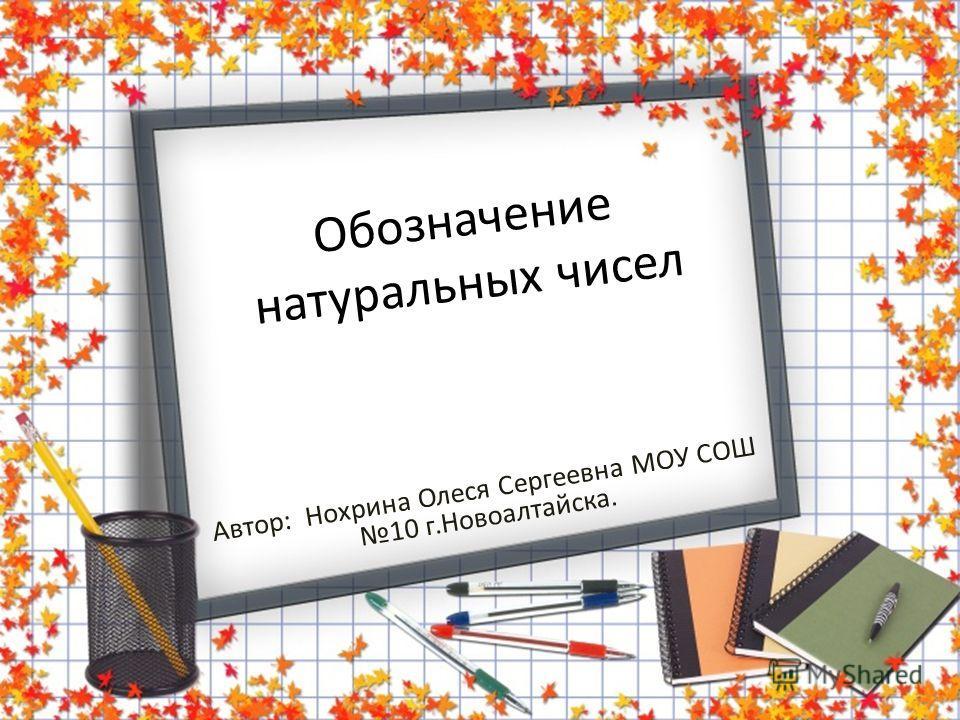 Обозначение натуральных чисел Автор: Нохрина Олеся Сергеевна МОУ СОШ 10 г.Новоалтайска.