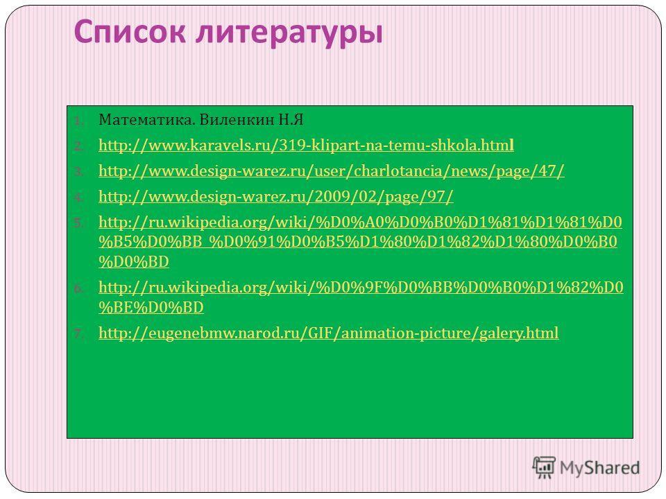 Список литературы 1. Математика. Виленкин Н. Я 2. http://www.karavels.ru/319-klipart-na-temu-shkola.html http://www.karavels.ru/319-klipart-na-temu-shkola.html 3. http://www.design-warez.ru/user/charlotancia/news/page/47/ http://www.design-warez.ru/u