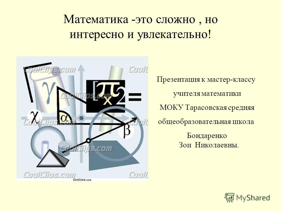 Математика -это сложно, но интересно и увлекательно! Презентация к мастер-классу учителя математики МОКУ Тарасовская средняя общеобразовательная школа Бондаренко Зои Николаевны.