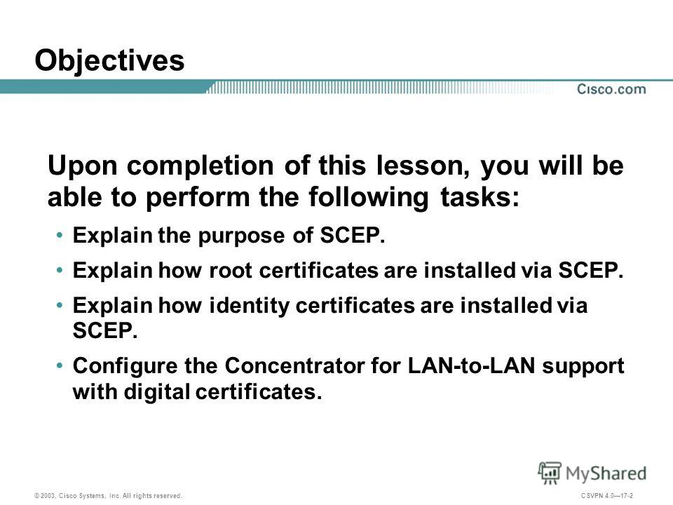 © 2003, Cisco Systems, Inc. All rights reserved. CSVPN 4.017-2 Objectives Upon completion of this lesson, you will be able to perform the following tasks: Explain the purpose of SCEP. Explain how root certificates are installed via SCEP. Explain how