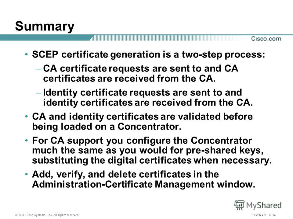 © 2003, Cisco Systems, Inc. All rights reserved. CSVPN 4.017-34 Summary SCEP certificate generation is a two-step process: –CA certificate requests are sent to and CA certificates are received from the CA. –Identity certificate requests are sent to a