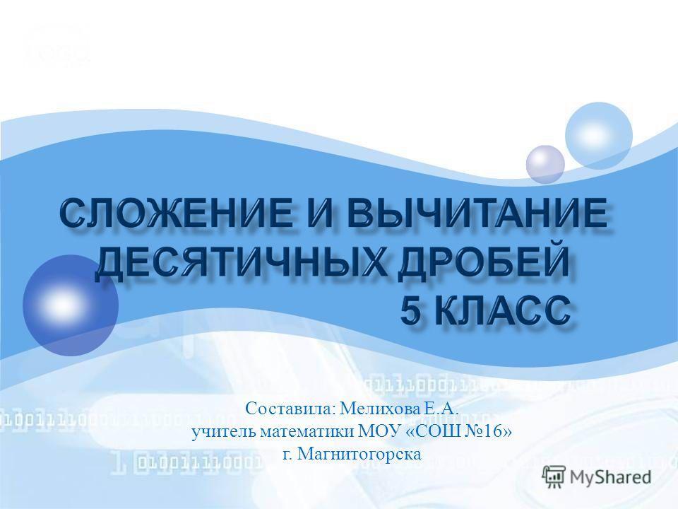 Составила : Мелихова Е. А. учитель математики МОУ « СОШ 16» г. Магнитогорска