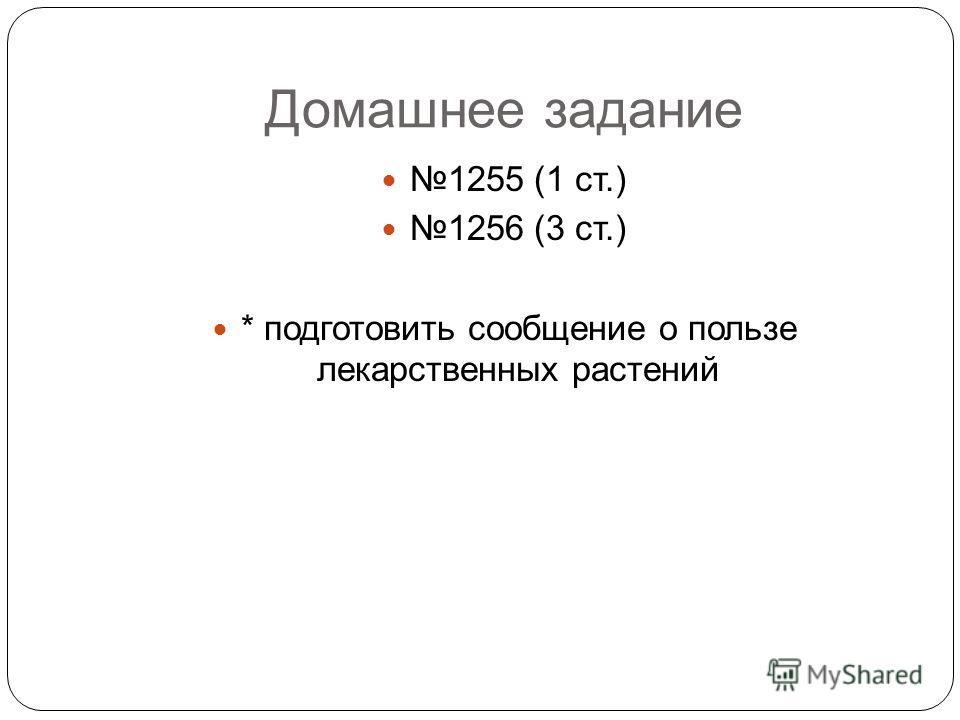 Домашнее задание 1255 (1 ст.) 1256 (3 ст.) * подготовить сообщение о пользе лекарственных растений