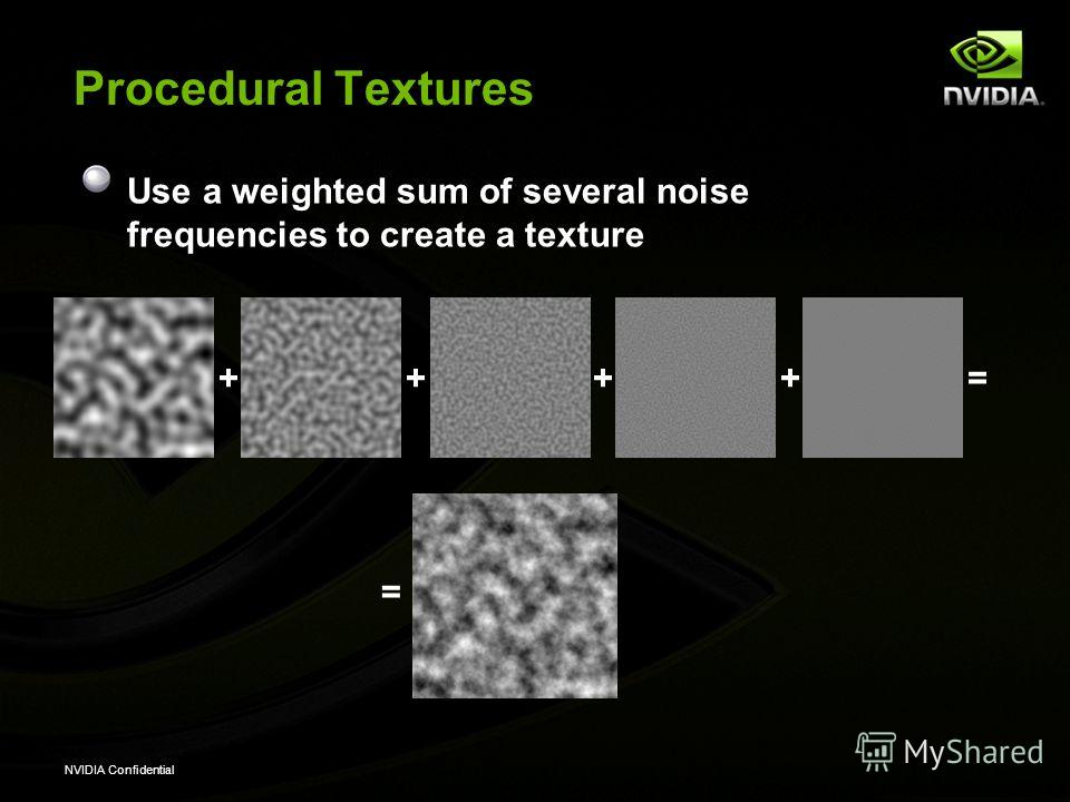 NVIDIA Confidential Procedural Textures Use a weighted sum of several noise frequencies to create a texture ++++= =