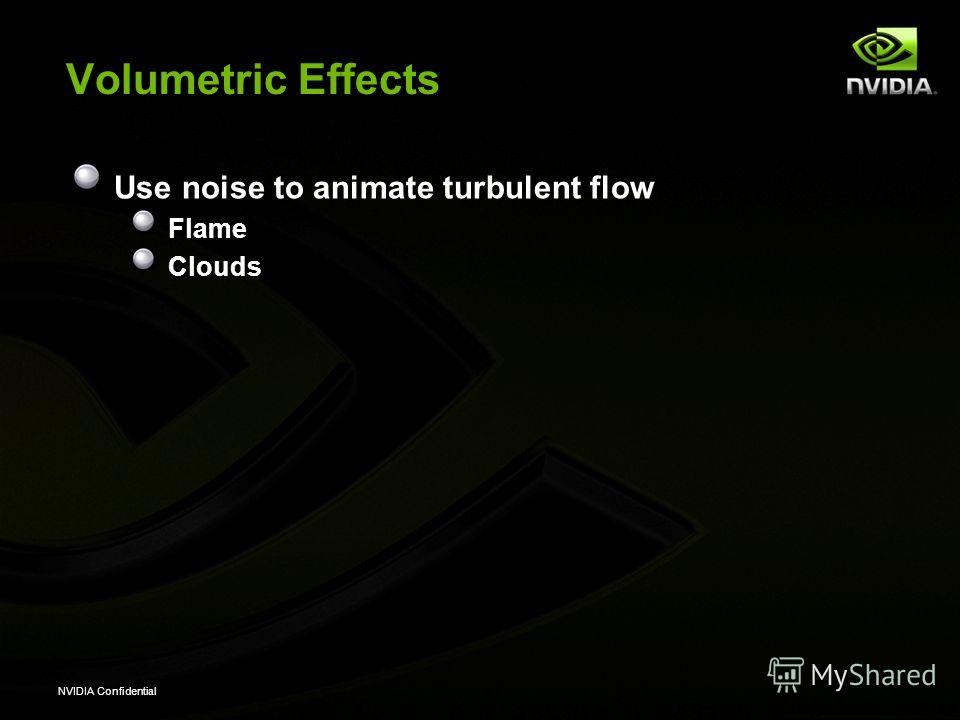 NVIDIA Confidential Volumetric Effects Use noise to animate turbulent flow Flame Clouds