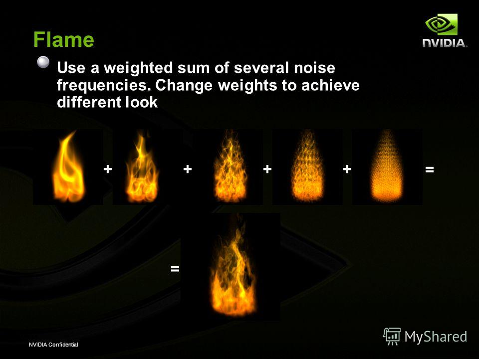 NVIDIA Confidential Flame Use a weighted sum of several noise frequencies. Change weights to achieve different look ++++ = =