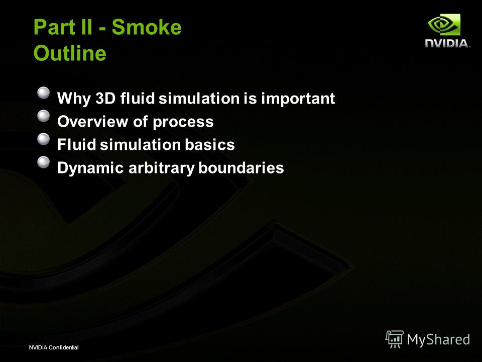 NVIDIA Confidential Part II - Smoke Outline Why 3D fluid simulation is important Overview of process Fluid simulation basics Dynamic arbitrary boundaries