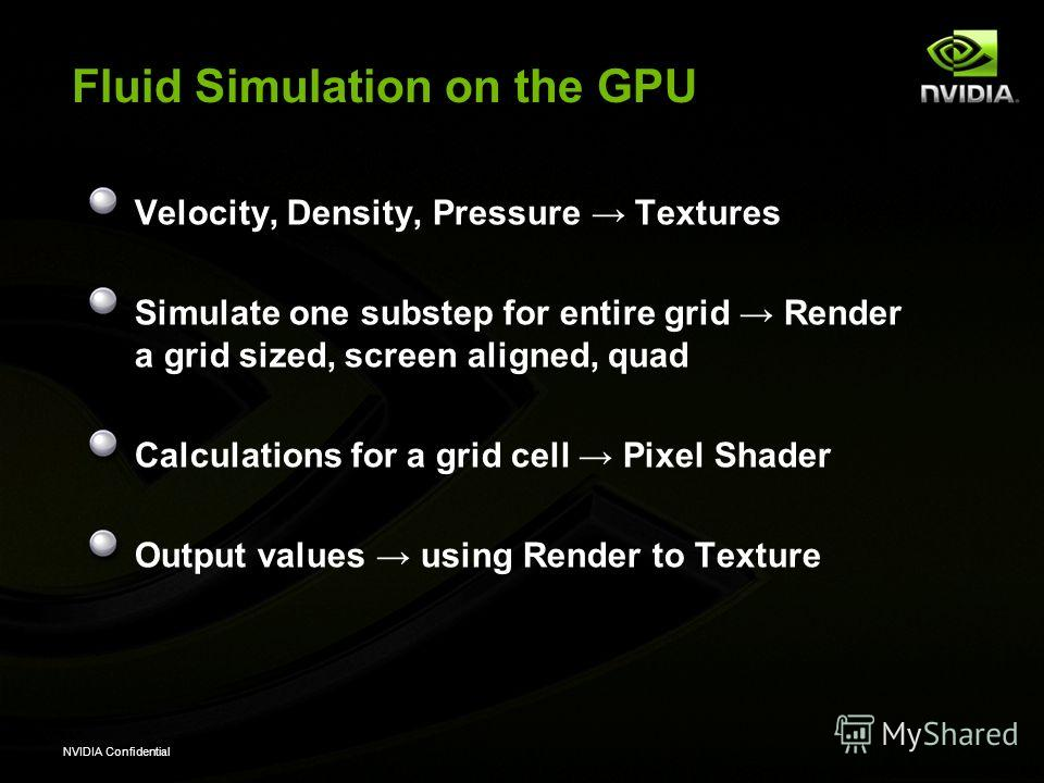 NVIDIA Confidential Fluid Simulation on the GPU Velocity, Density, Pressure Textures Simulate one substep for entire grid Render a grid sized, screen aligned, quad Calculations for a grid cell Pixel Shader Output values using Render to Texture