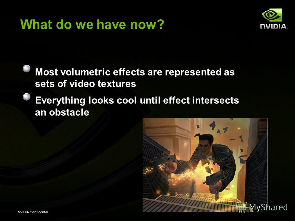NVIDIA Confidential What do we have now? Most volumetric effects are represented as sets of video textures Everything looks cool until effect intersects an obstacle