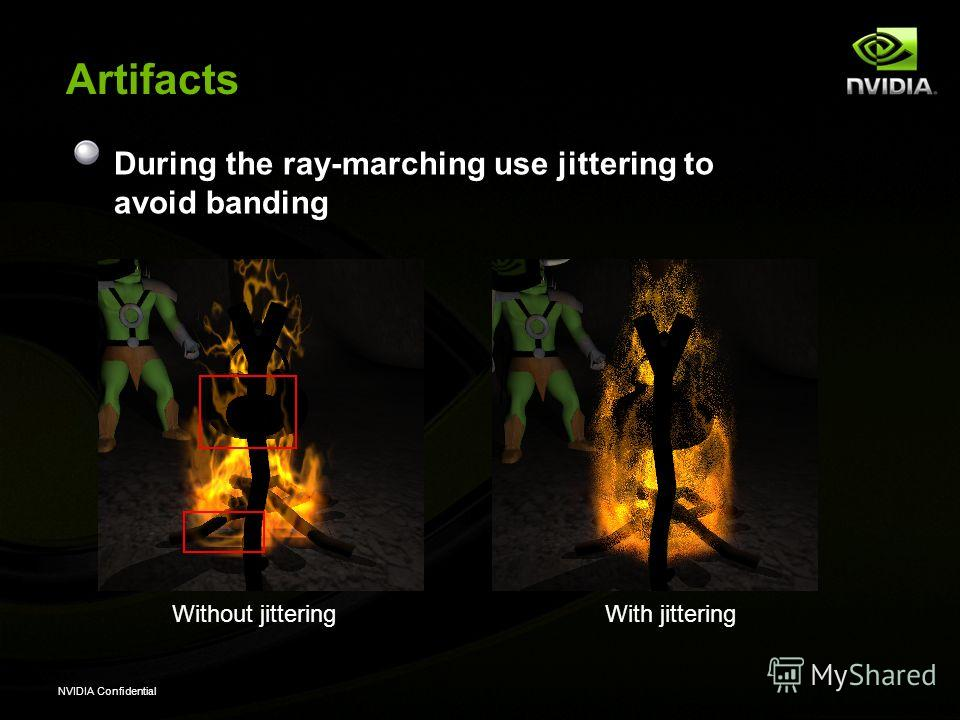 NVIDIA Confidential Artifacts During the ray-marching use jittering to avoid banding Without jitteringWith jittering