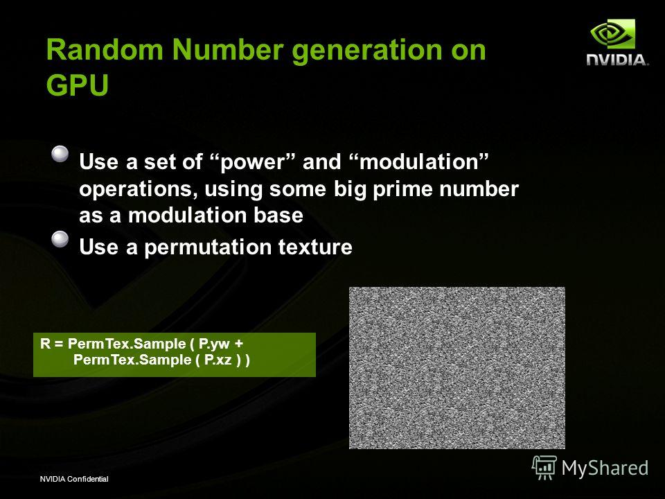 NVIDIA Confidential Random Number generation on GPU Use a set of power and modulation operations, using some big prime number as a modulation base Use a permutation texture R = PermTex.Sample ( P.yw + PermTex.Sample ( P.xz ) )