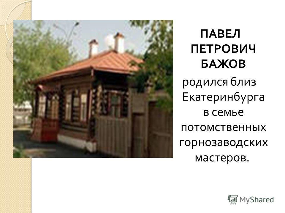 Бажов Павел Петрович (27 января 1879 - 3 декабря 1950) – знаменитый русский советский писатель, знаменитый уральский сказочник, прозаик, талантливый обработчик народных преданий, легенд, уральских сказов.