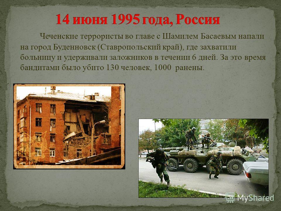 Чеченские террористы во главе с Шамилем Басаевым напали на город Буденновск (Ставропольский край), где захватили больницу и удерживали заложников в течении 6 дней. За это время бандитами было убито 130 человек, 1000 ранены.