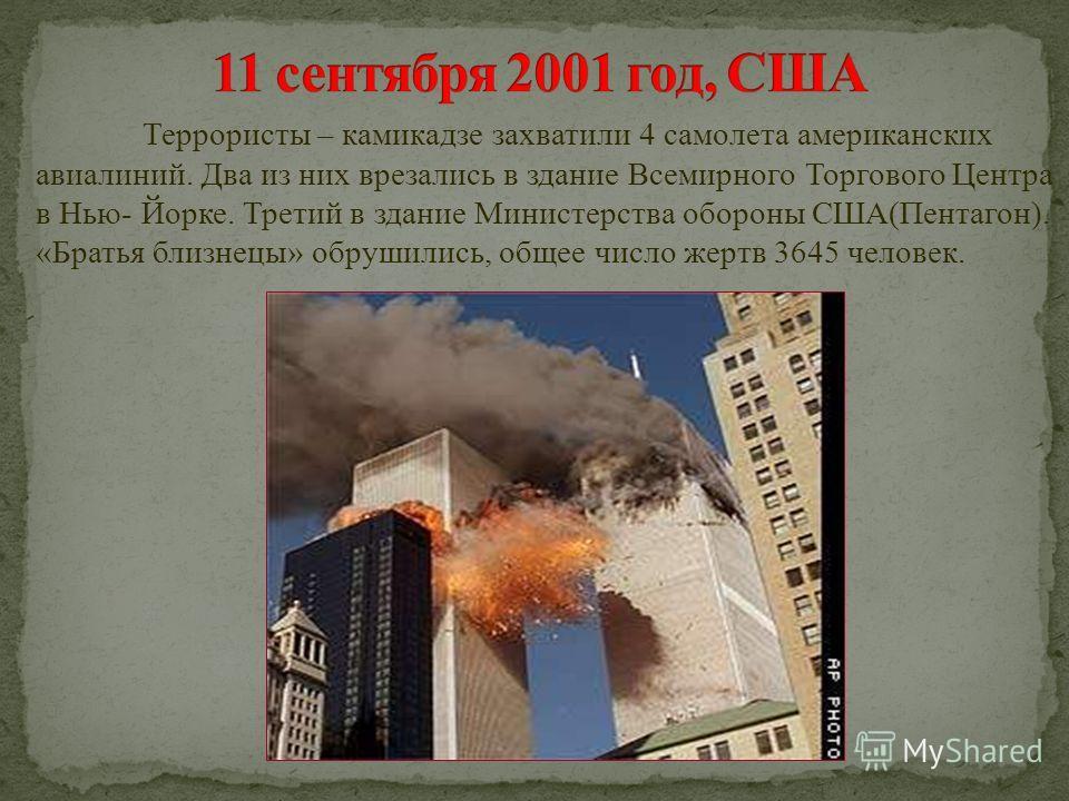 Террористы – камикадзе захватили 4 самолета американских авиалиний. Два из них врезались в здание Всемирного Торгового Центра в Нью- Йорке. Третий в здание Министерства обороны США(Пентагон). «Братья близнецы» обрушились, общее число жертв 3645 челов