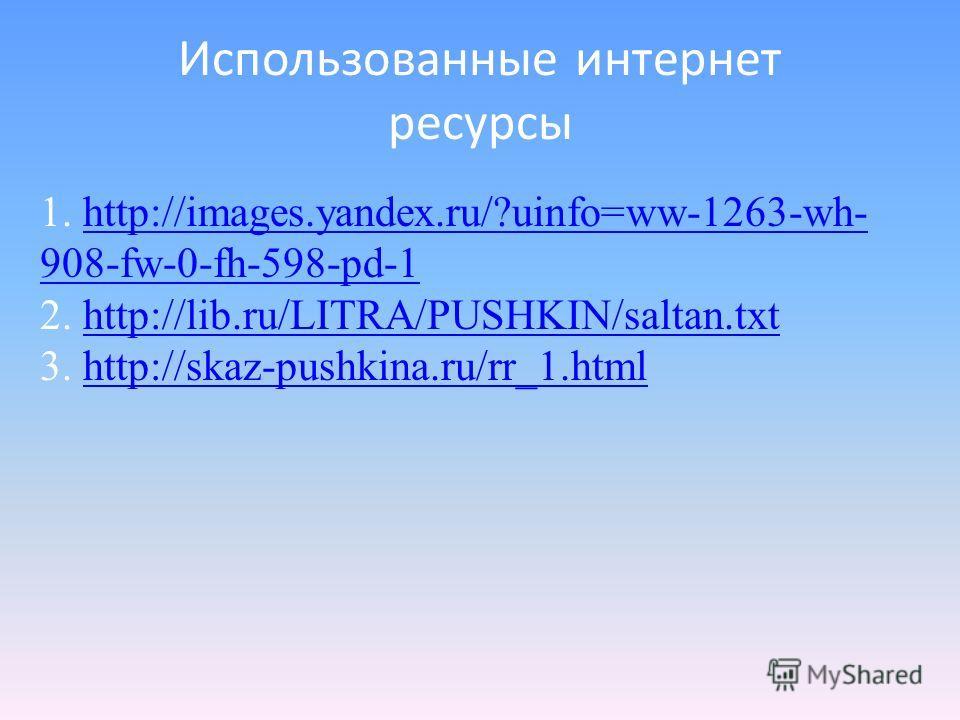 Использованные интернет ресурсы 1. http://images.yandex.ru/?uinfo=ww-1263-wh- 908-fw-0-fh-598-pd-1http://images.yandex.ru/?uinfo=ww-1263-wh- 908-fw-0-fh-598-pd-1 2. http://lib.ru/LITRA/PUSHKIN/saltan.txthttp://lib.ru/LITRA/PUSHKIN/saltan.txt 3. http:
