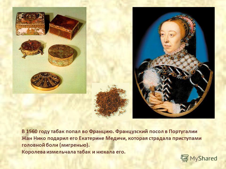 В 1560 году табак попал во Францию. Французский посол в Португалии Жан Нико подарил его Екатерине Медичи, которая страдала приступами головной боли (мигренью). Королева измельчала табак и нюхала его.