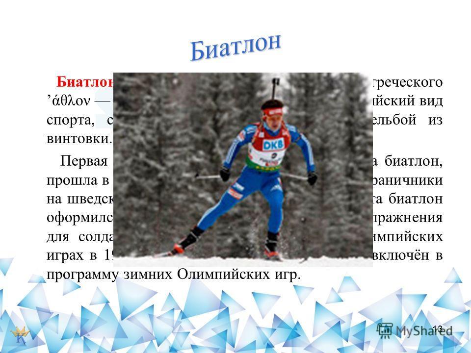 Биатлон (от латинского bis дважды и греческого άθλον состязание, борьба) зимний олимпийский вид спорта, сочетающий лыжную гонку со стрельбой из винтовки. Первая гонка, которая отдалённо напоминала биатлон, прошла в ещё в 1767 году. Её организовали по