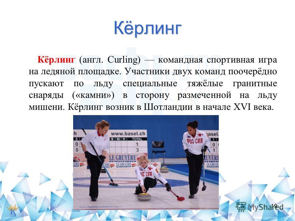 Кёрлинг Кёрлинг (англ. Curling) командная спортивная игра на ледяной площадке. Участники двух команд поочерёдно пускают по льду специальные тяжёлые гранитные снаряды («камни») в сторону размеченной на льду мишени. Кёрлинг возник в Шотландии в начале