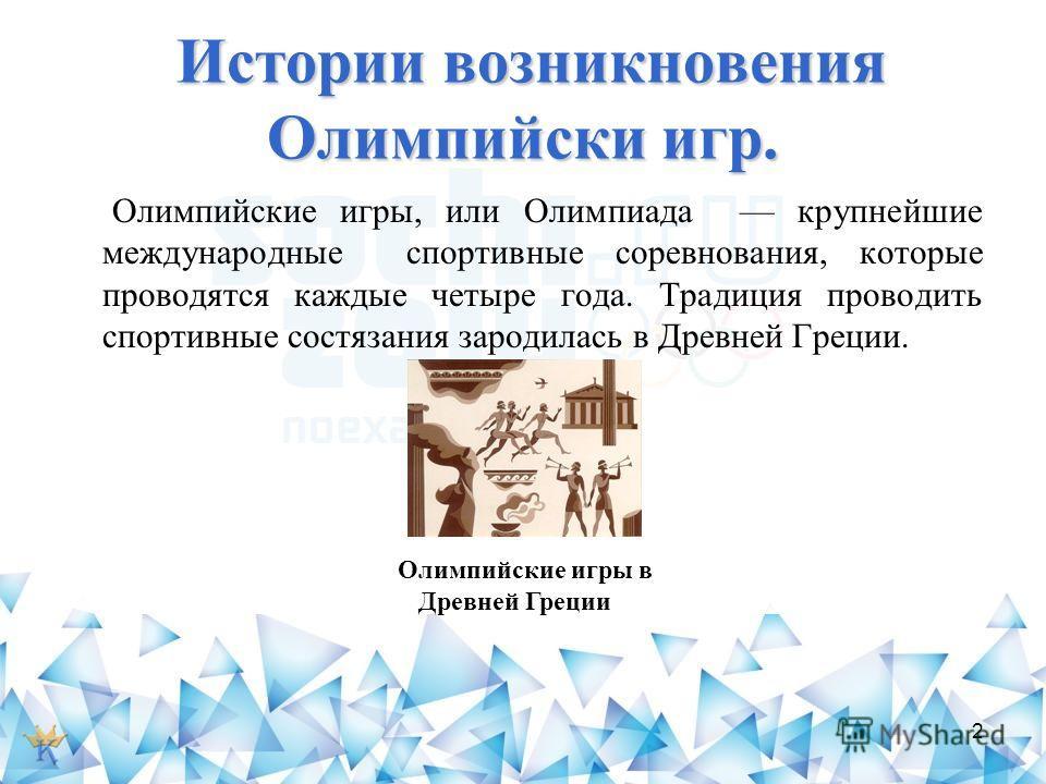 Истории возникновения Олимпийски игр. Олимпийские игры, или Олимпиада крупнейшие международные спортивные соревнования, которые проводятся каждые четыре года. Традиция проводить спортивные состязания зародилась в Древней Греции. О лимпийские игры в Д