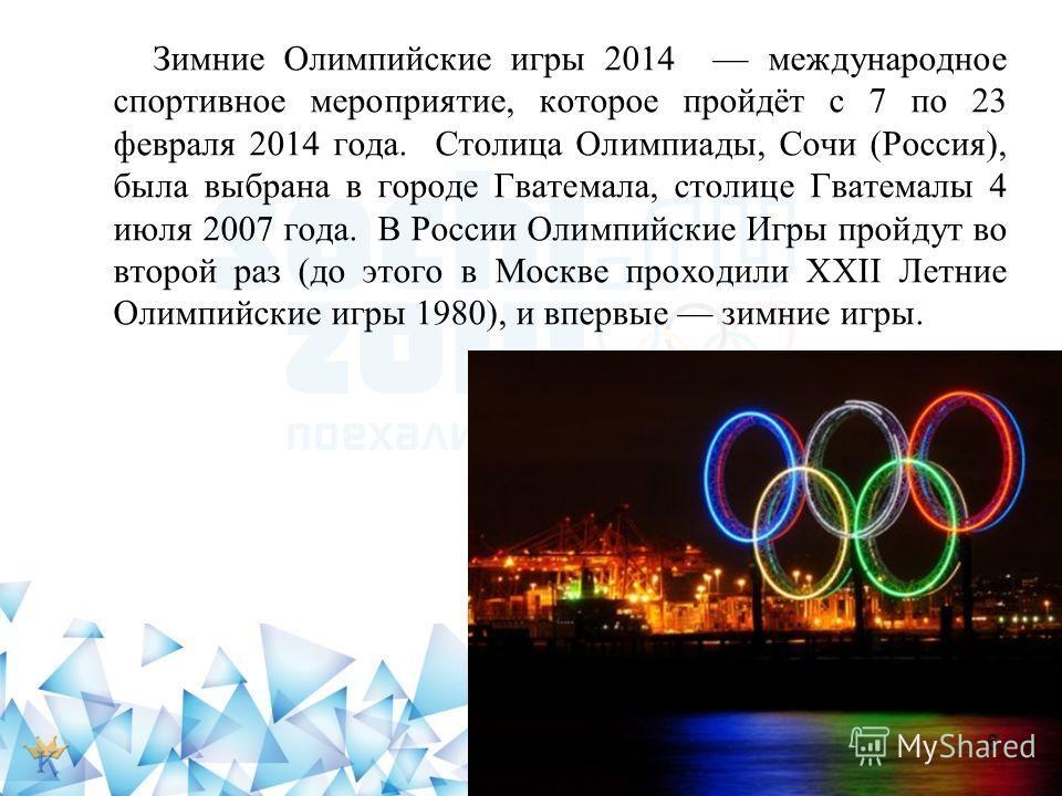 Зимние Олимпийские игры 2014 международное спортивное мероприятие, которое пройдёт с 7 по 23 февраля 2014 года. Столица Олимпиады, Сочи (Россия), была выбрана в городе Гватемала, столице Гватемалы 4 июля 2007 года. В России Олимпийские Игры пройдут в