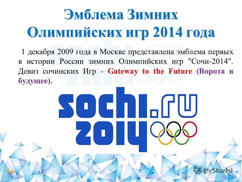 Эмблема Зимних Олимпийских игр 2014 года 1 декабря 2009 года в Москве представлена эмблема первых в истории России зимних Олимпийских игр Сочи-2014. Девиз сочинских Игр - Gateway to the Future (Ворота в будущее). 7