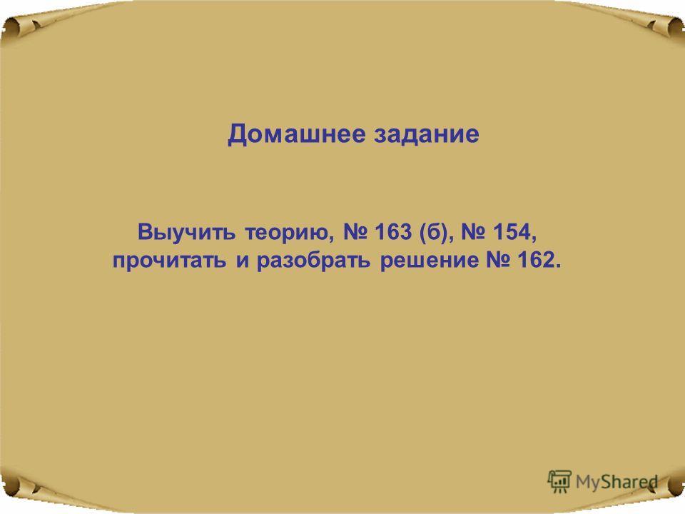 Домашнее задание Выучить теорию, 163 (б), 154, прочитать и разобрать решение 162.
