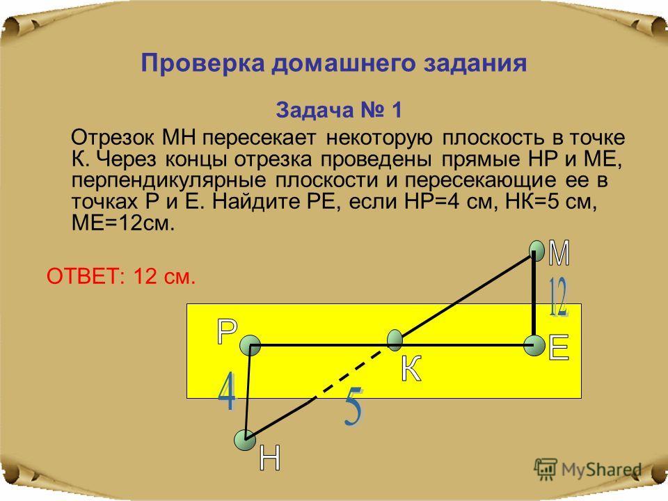 Проверка домашнего задания Задача 1 Отрезок МН пересекает некоторую плоскость в точке К. Через концы отрезка проведены прямые НР и МЕ, перпендикулярные плоскости и пересекающие ее в точках Р и Е. Найдите РЕ, если НР=4 см, НК=5 см, МЕ=12 см. ОТВЕТ: 12